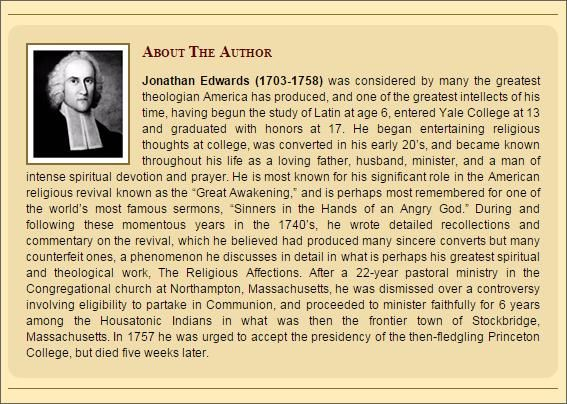 Jonathan Edwards (1703-1758) was considered by many the greatest theologian America has produced, and one of the greatest intellects of his time, having begun the study of Latin at age 6, entered Yale College at 13 and graduated with honors at 17.