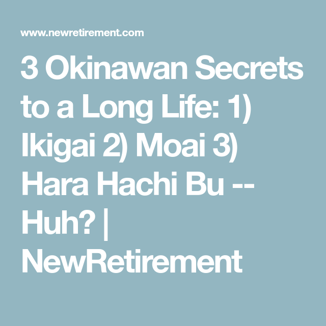 3 Okinawan Secrets To A Long Life 1 Ikigai 2 Moai 3 Hara Hachi Bu Huh Newretirement Longer Life Life The Secret