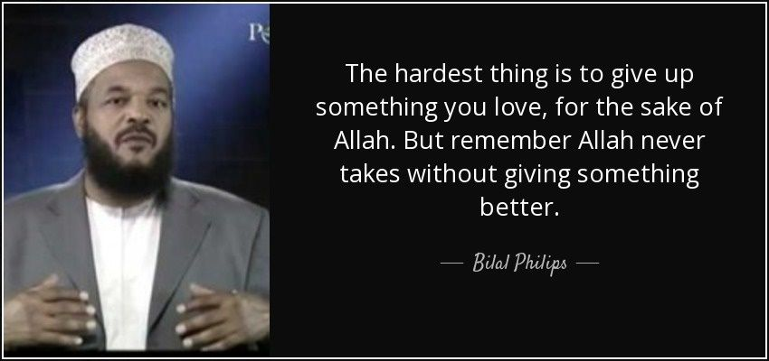 The hardest thing is to give up something you love, for the sake of Allah. But remember Allah never takes without giving something better.  #BilalPhilips