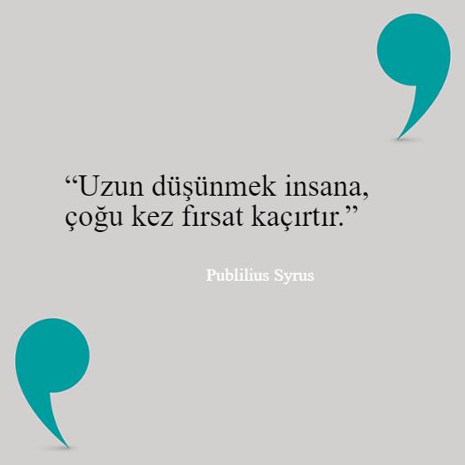 """""""Uzun düşünmek insana, çoğu kez fırsat kaçırtır.""""  Publilius Syrus"""