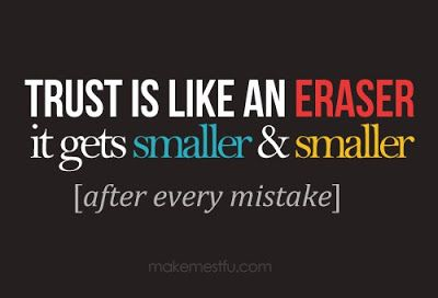 Trust is like an eraser, it gets smaller and smaller after every mistake. ~ God is Heart