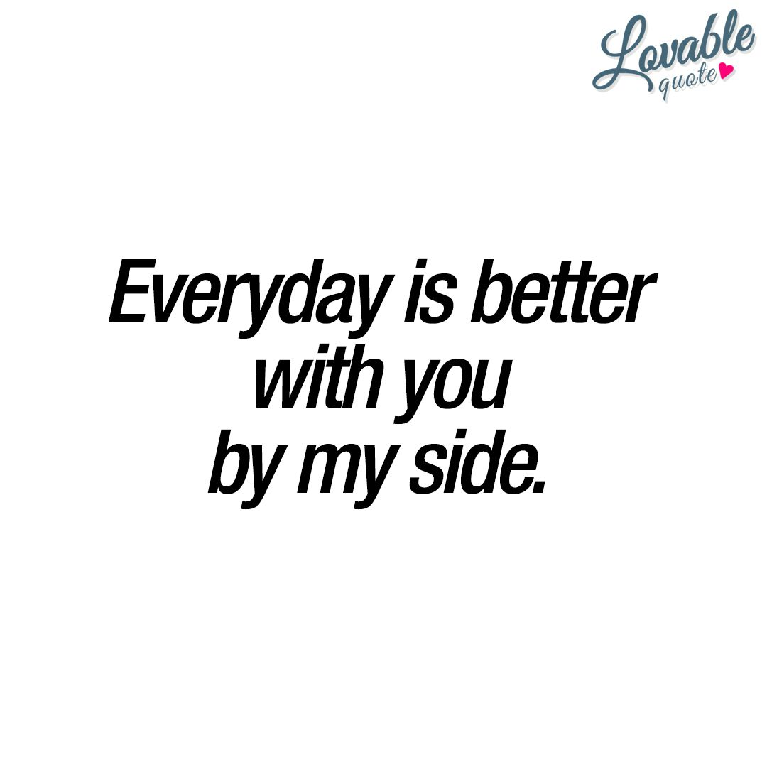 Everyday Is Better With You By My Side Cute Quote For Him And For Her Cute Quotes For Him Love Me Quotes Cute Quotes