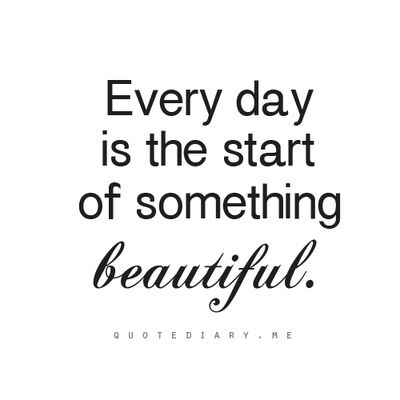 Every Day Is The Start Of Something Beautiful Love This Song And Matt Nathanson Words To Live By Wake Up Thinking E Quotes To Live By Beautiful Quotes Words