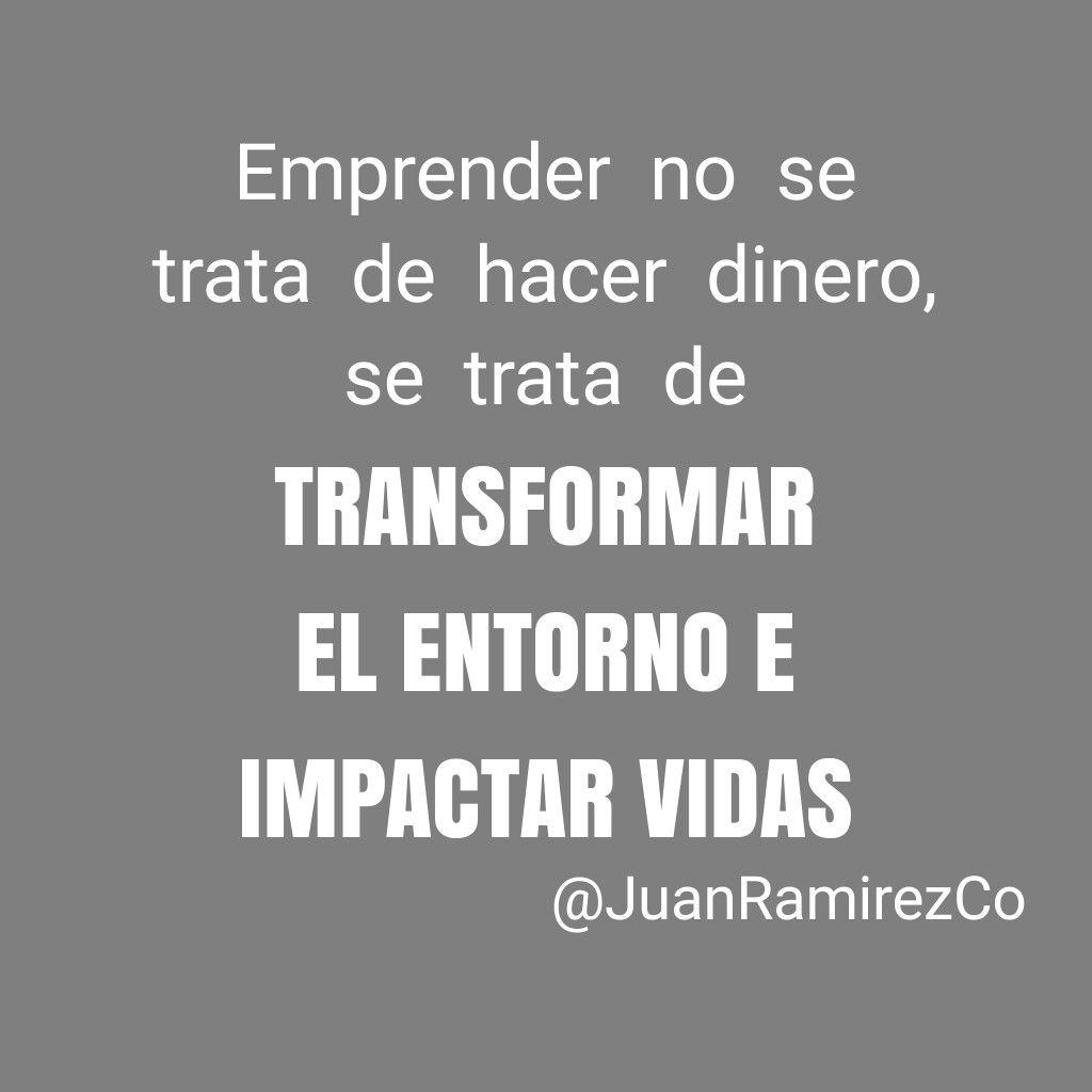 Emprender no se trata de hacer dinero, se trata de TRANSFORMAR EN ENTORNO E IMPACTAR VIDAS.