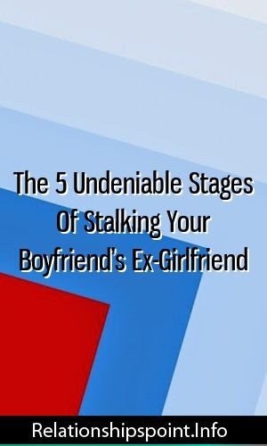 The 5 Undeniable Stages Of Stalking Your Boyfriend's Ex-Girlfriend