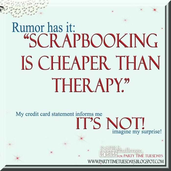 """Rumor has it: """"Scrapbooking is cheaper than therapy."""" My credit card statement says It's not! Imagine my surprise.    Party Time Tuesdays Challenge Blog with Your Daily Dose of Inspiration.   Blog: http://partytimetuesdays.blogspot.com/ Facebook: https://www.facebook.com/pages/Party-Time-Tuesdays/130149147050159"""