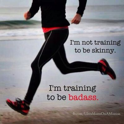 I'm not training to be skinny. I'm training to be badass!