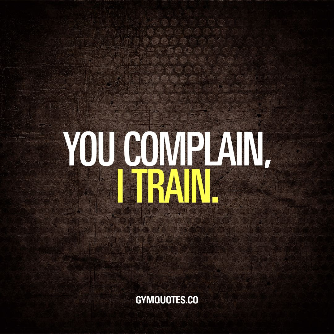 Pin By Shawn Thompson On Fitness Quotes: You Complain, I Train