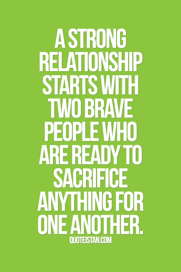 A Strong Relationship Starts With Two Brave People Who Are Ready To Sacrifice Anything For One Another Sacrifice Quotes Strong Relationship Relationship