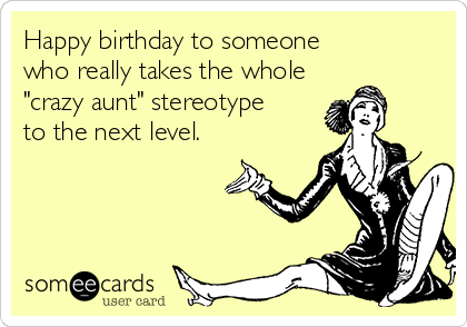 Happy Birthday To Someone Who Really Takes The Whole Crazy Aunt Stereotype To The Next Level Aunt Quotes Funny Happy Birthday Aunt Happy Birthday Wishes Aunt
