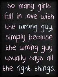 And then he goes on to tell the next naive girl the same things he's said to every other girl that came before you. True story. He was Mr. Wrong for all of the right reasons. :)