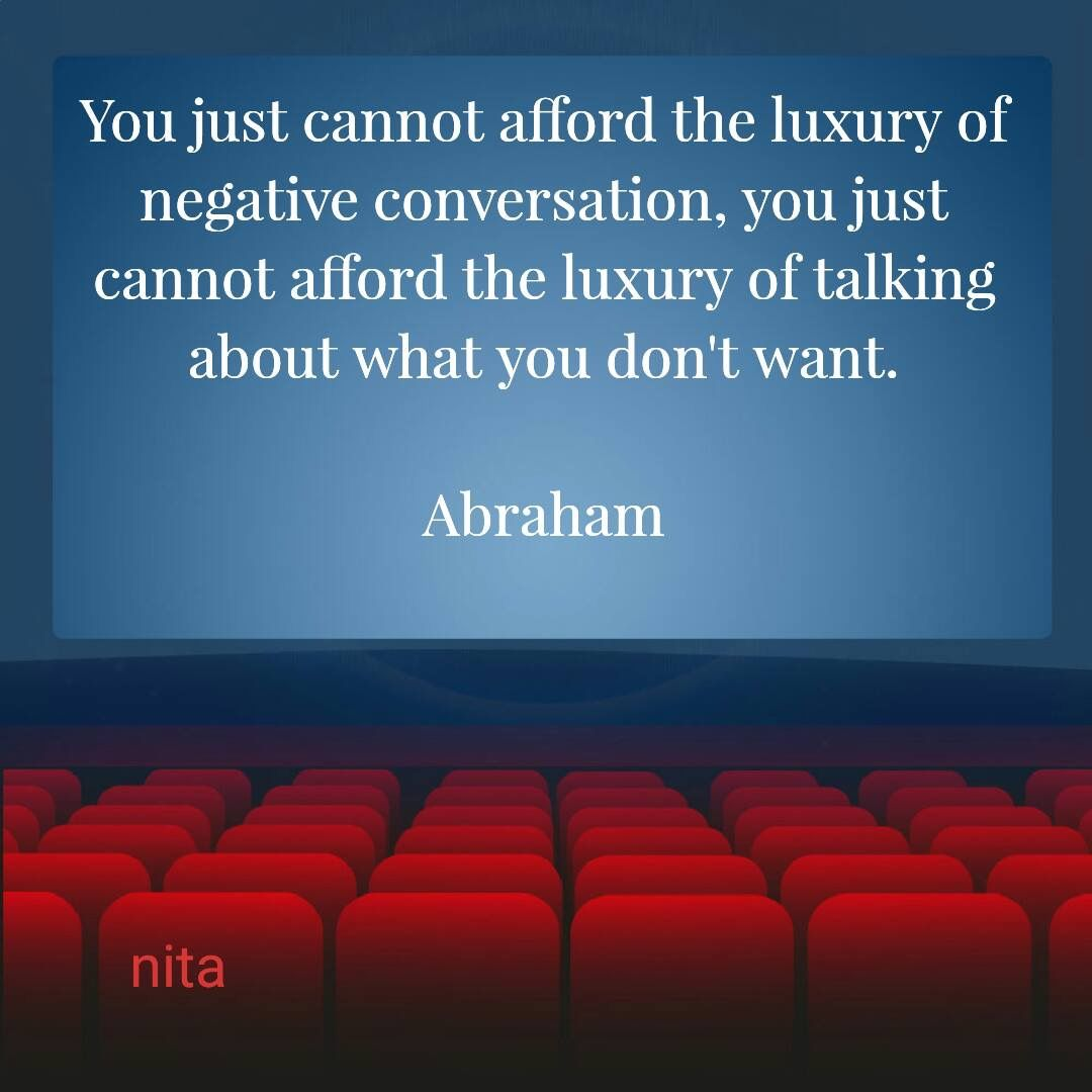 """You just cannot afford the luxury of negative conversation, you just cannot afford the luxury of talking about what you don't want."" ~ Abraham-Hicks"