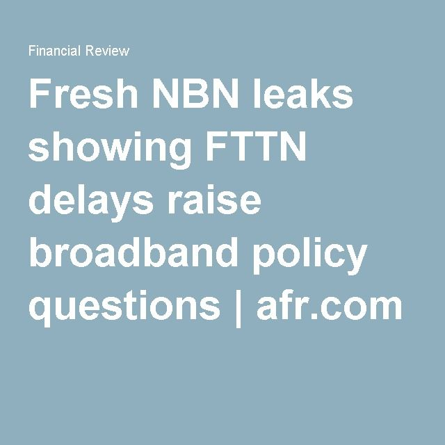 Fresh NBN leaks showing FTTN delays raise broadband policy questions   afr.com
