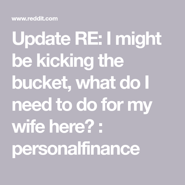 Update Re I Might Be Kicking The Bucket What Do I Need To Do For