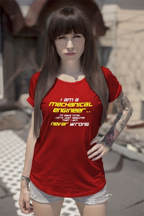 I am a mechanical engineer to save time lets just assume that i am never wrong (Women)