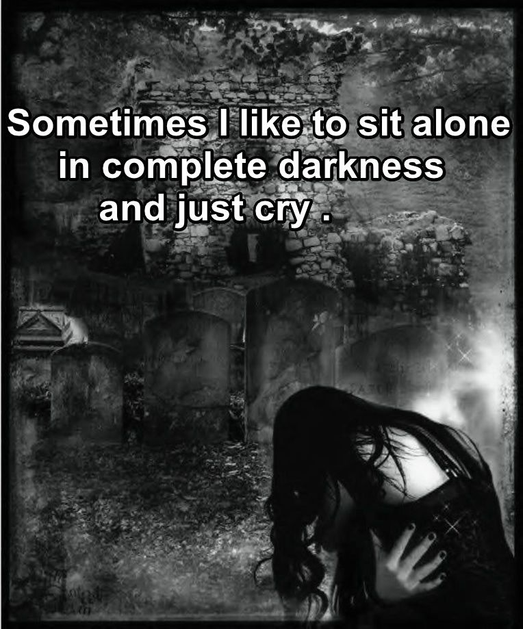 Sometimes I Like To Sit Alone In Complete Darkness And Just Cry Delectable Alone Cry