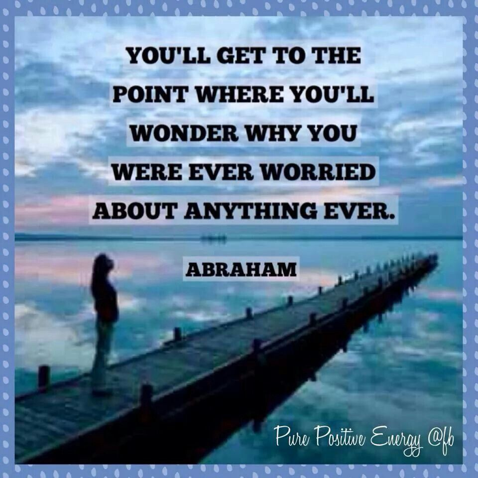 You'll get to the point where you'll wonder why you were ever worried about anything ever.  Abraham Hicks
