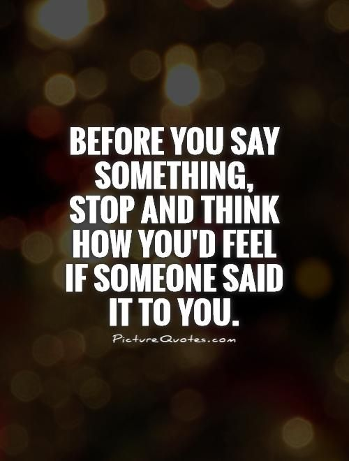 Before You Say Something Stop And Think How D Feel If Someone Said It To Picture Quotes