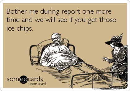 Bother Me During Report One More Time And We Will See If You Get Those Ice Chips Nurse Humor Nurse Quotes Ecards Funny