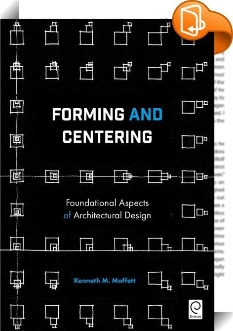 Forming and Centering    :  Nearly every work of architecture can be characterized by specific approaches to forming and centering. An awareness of these  underpinnings  would facilitate a more informed approach to architectural design problems  as well as a deeper understanding of the central issues (and flaws) embodied by completed works of architecture.  But the addressing of such topics has generally remained multifarious and diverse  more in the nature of a collection of independe...
