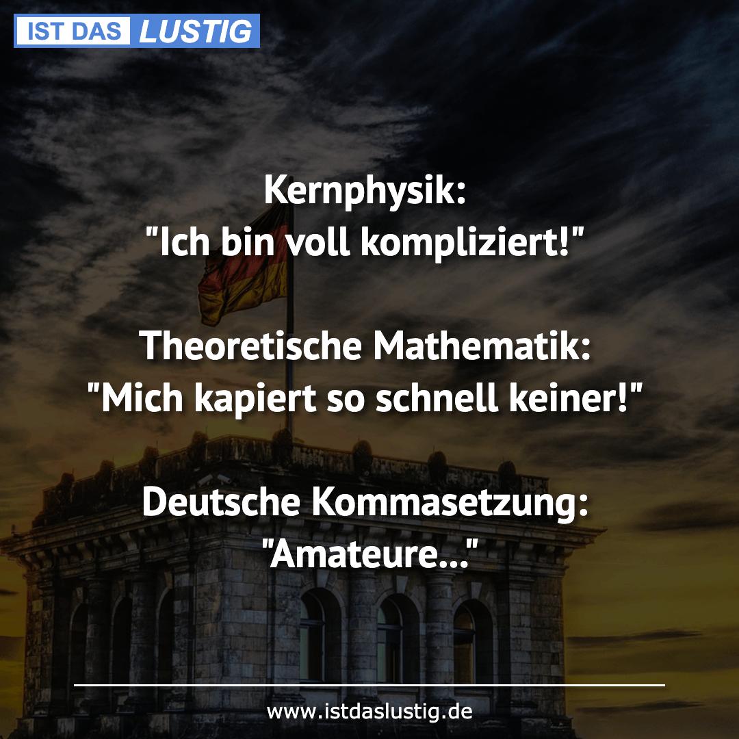 Kernphysik: Ich bin voll kompliziert! Theoretische Mathematik: Mich kapiert so schnell keiner! Deutsche Kommasetzung: Amateure... #math