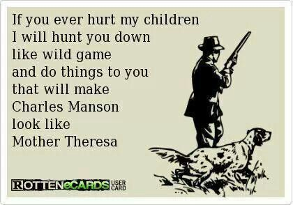If you ever hurt my children....