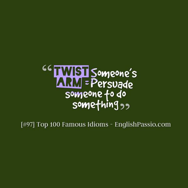 Idiom 97 Twist someone's arm