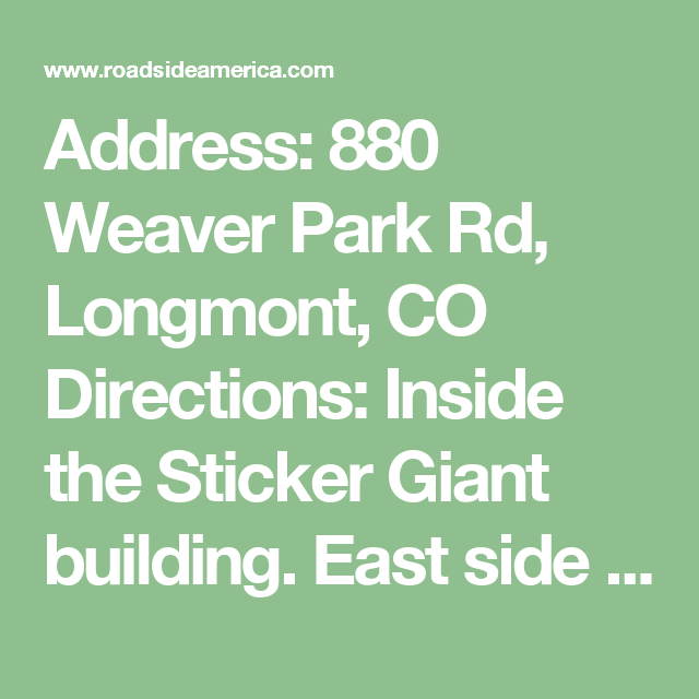 Address:  880 Weaver Park Rd, Longmont, CO Directions: Inside the Sticker Giant building. East side of town. From 3rd Ave. turn south at the stoplight onto Martin St., then quickly turn left onto E. Rogers Rd. Drive about a mile, past the storage facility on the left, then turn left onto Weaver Park Rd. Sticker Giant is the first building on the right