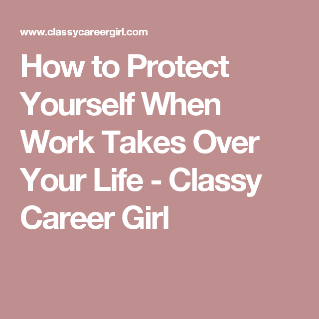 How to Protect Yourself When Work Takes Over Your Life - Classy Career Girl