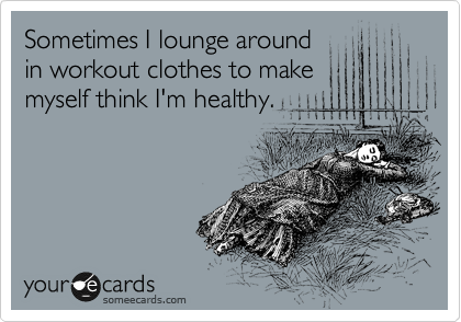 Sometimes I lounge around in workout clothes to make myself think I'm healthy.