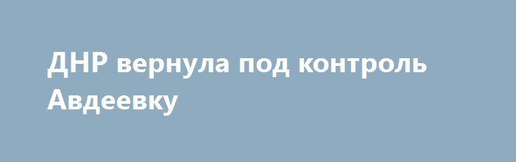 ДНР вернула под контроль Авдеевку http://rusdozor.ru/2017/01/31/dnr-vernula-pod-kontrol-avdeevku/  Ополченцы самопровозглашенной Донецкой народной республики (ДНР) вернули под свой контроль населенный пункт Авдеевка, ранее захваченный украинскими силовиками.