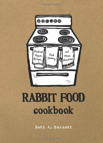 Rabbit Food Cookbook: Practical Vegan Recipes, Food History, and Other Miscellany by Beth A. Barnett