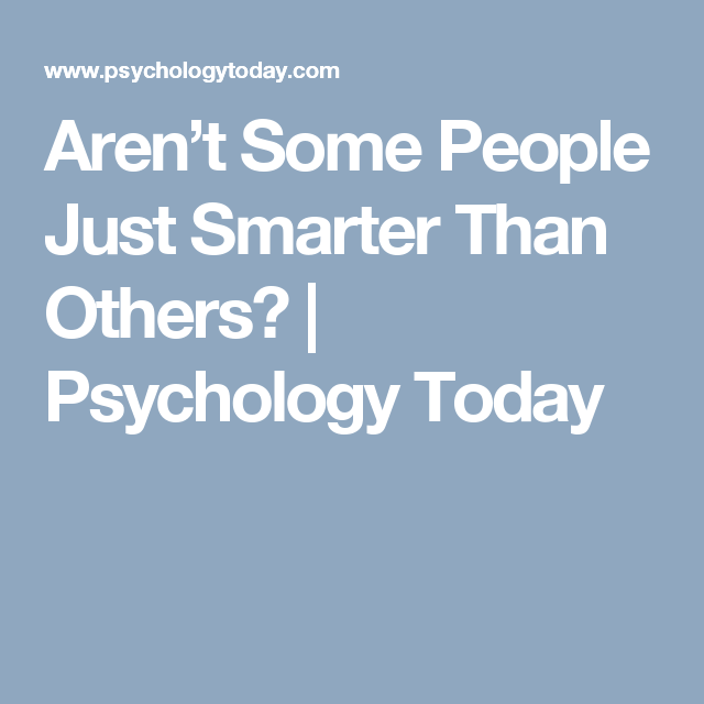 Aren\'t Some People Just Smarter Than Others? | Psychology Today ...