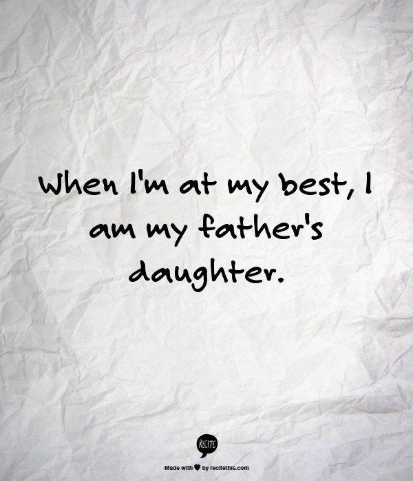 When I'm at my best, I am my father's daughter.