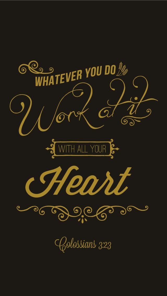 Whatever you do, work at it with all your heart, as working for the Lord, not for human masters. Colossians 3:23