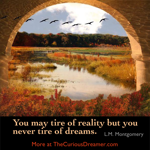 You may tire of reality but you never tire of dreams. ~ L.M. Montgomery, author Anne of Greene Gables. #dreamquotes