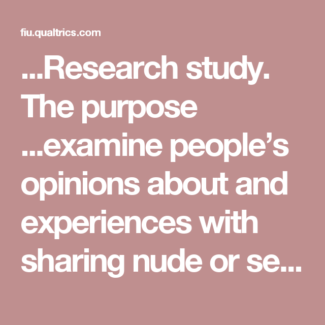 ...Research study. The purpose ...examine people's opinions about and experiences with sharing nude or sexually-explicit images via technology. We are looking for US participants 18 and older of all backgrounds to help us understand the viewing and sharing of sexual images.