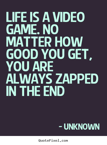 Life Quote Life Is A Video Game No Matter How Good You Truth