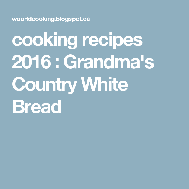 cooking recipes 2016 : Grandma's Country White Bread