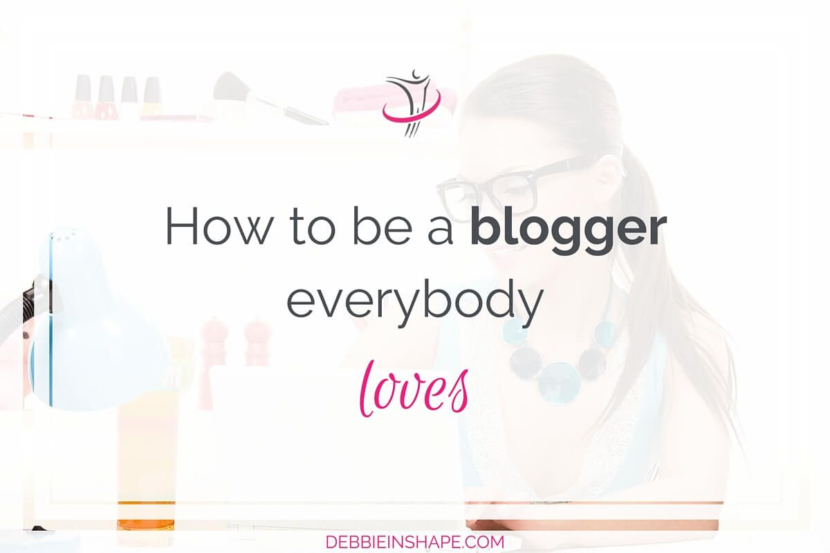 How To Be A Blogger Everybody Loves.