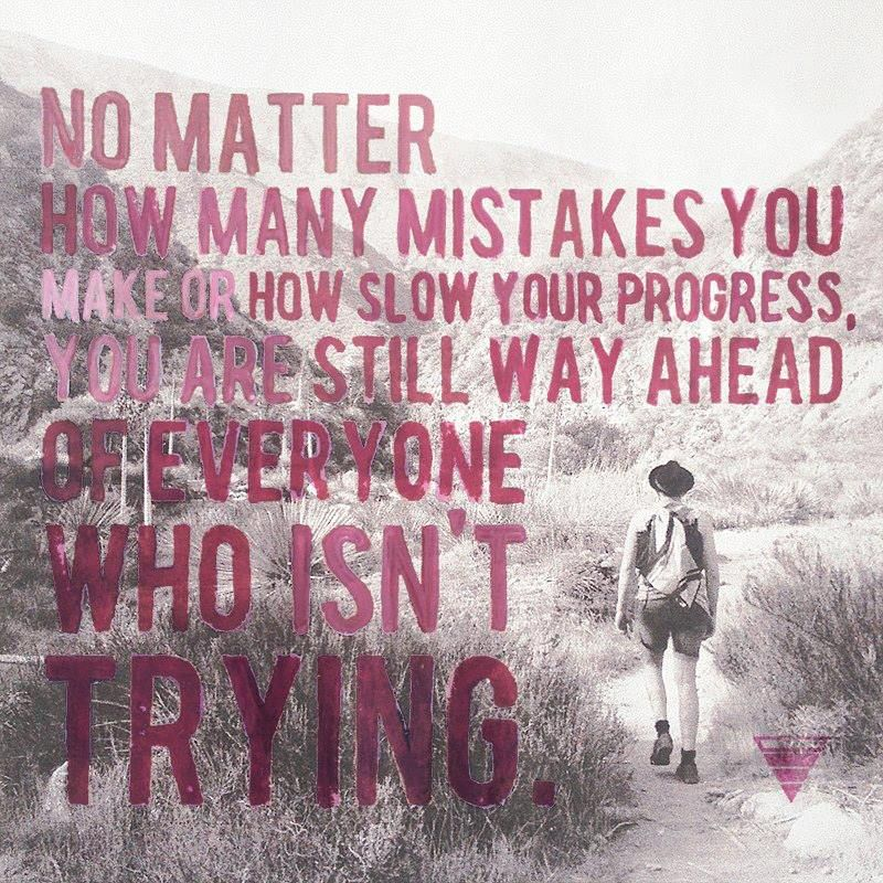 """No matter how many mistakes you make or how slow your progress, you are still way ahead of everyone who isn't trying."""
