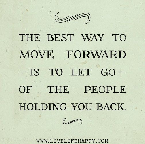 The best way to move forward is to let go of the people holding