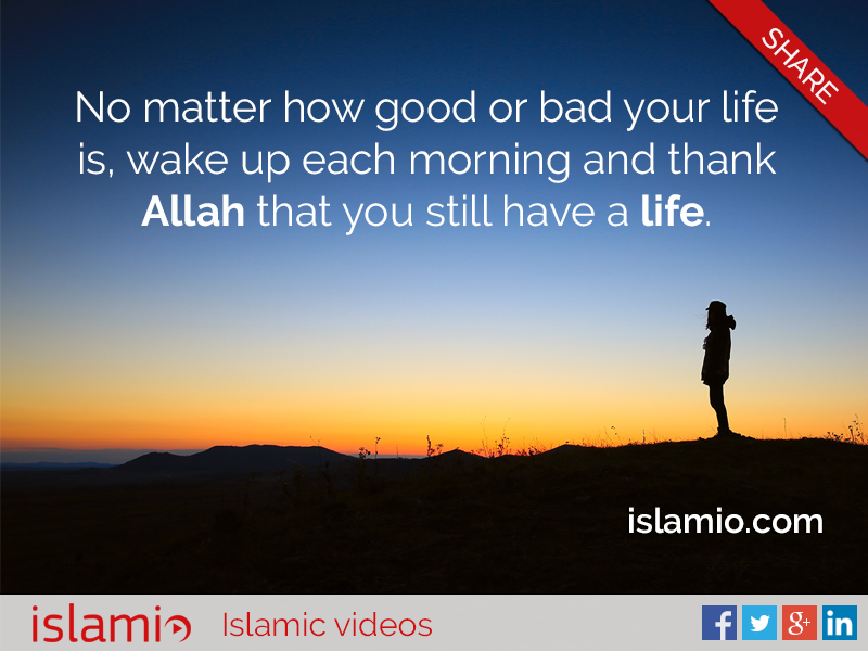 Good Morning Quotes Allah : No matter how good or bad your life is wake up each
