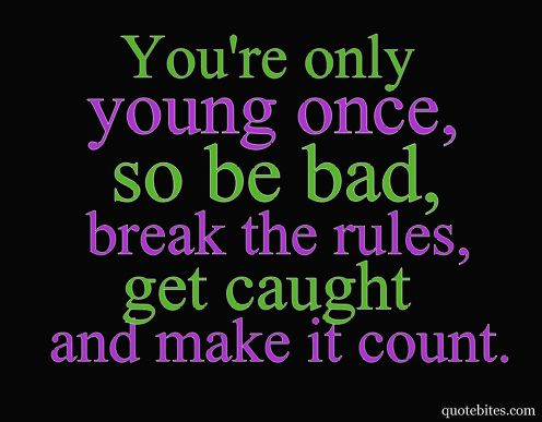 Youre Only Young Once So Be Bad Break The Rules Get Caught And