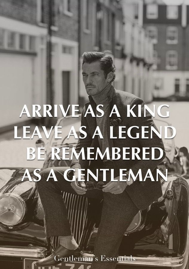 Arrive As A King Leave As A Legend Be Remembered As A Gentleman