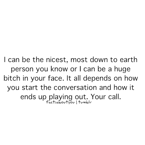 """""""I can be the nicest, most down to earth person you know, OR I can be a huge bitch in your face. It all depends on how you start the conversation and how it ends up playing out. It's your call."""" <3"""
