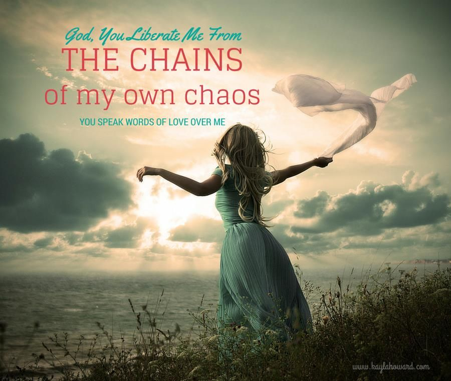 God, you liberate me from the chains of my own chaos. You speak words of love over me.