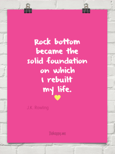 Rock bottom became the solid foundation on which I rebuilt my life. - JK Rowling