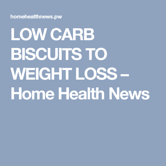 LOW CARB BISCUITS TO WEIGHT LOSS – Home Health News
