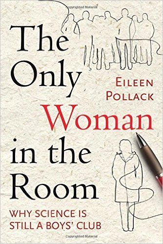 The Only Woman in the Room: Why Science Is Still a Boys' Club: Eileen Pollack